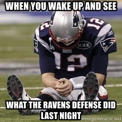 Sad Tom Brady - When you wake up and see What the Ravens defense did last night