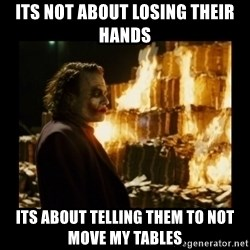 Not about the money joker - its not about losing their hands its about telling them to not move my tables