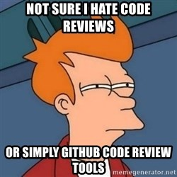 Not sure if troll - not sure i hate code reviews or simply github code review tools