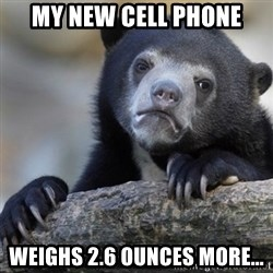 Confession Bear - My new cell phone Weighs 2.6 ounces more...