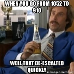 well that escalated quickly  - When you go from 1052 to 910 well that de-escalted quickly