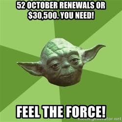 Advice Yoda Gives - 52 October renewals or $30,500. you need! Feel the force!