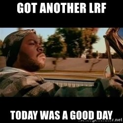 Ice Cube- Today was a Good day - Got another lrf today was a good day