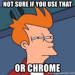 Futurama Fry - not sure if you use that or chrome