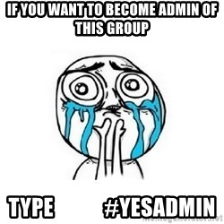 Crying face - if you want to become admin of this group  type            #yesadmin