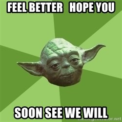Advice Yoda Gives - Feel better   hope you soon see we will