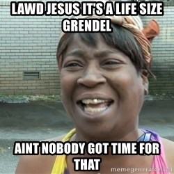 Ain`t nobody got time fot dat - Lawd Jesus it's a life siZe grendel Aint noBody got time for that