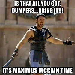 GLADIATOR - Is that all you got, dumpers....bring it!!! It's maximus Mccain Time