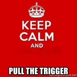Keep Calm 2 - Pull the trigger