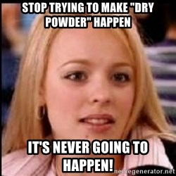"regina george fetch - stop trying to make ""dry powder"" happen it's never going to happen!"