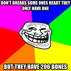 Trollface - don't breaks some ones heart they only have one but they have 206 bones