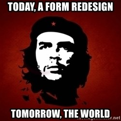 Che Guevara Meme - TODAY, A FORM REDESIGN TOMORROW, THE WORLD