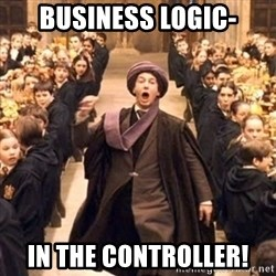 professor quirrell - BUSINESS LOGIC- IN THE CONTROLLER!