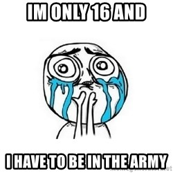 Crying face - im only 16 and i have to be in the army