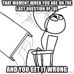 Desk Flip Rage Guy - that moment when you are on the last question of  ixl and you get it wrong