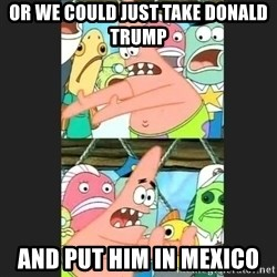 Pushing Patrick - or we could just take donald trump and put him in mexico