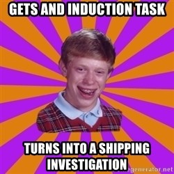 Unlucky Brian Strikes Again - gets and induction task turns into a shipping investigation