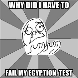 Whyyy??? - Why did i have to fail my egyption  test