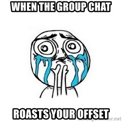 Crying face - When the group chat Roasts your offset