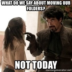 Not today arya - What do we say about moving our folders? Not today