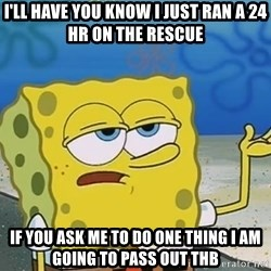 I'll have you know Spongebob - I'll have you know I just ran a 24 hr on the rescue If you ask me to do one thing I am going to pass out THB