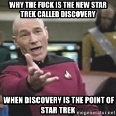 Picard Wtf - Why the fuck IS THE NEW STAR TREK CALLED DISCOVERY  when discovery is the point of star trek