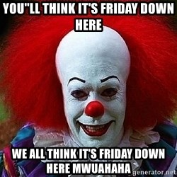 Pennywise the Clown - you''ll think it's friday down here we all think it's friday down here MWUAHAHA