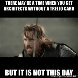 But it is not this Day ARAGORN - there may be a time when you get architects without a trello card but it is not this day