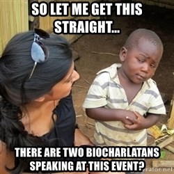 skeptical black kid - So Let Me get this straight... There are two biocharlatans speaking at this event?