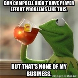 Kermit The Frog Drinking Tea - Dan Campbell didn't have player effort problems like this. but that's none of my business.