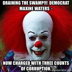 Pennywise the Clown - Draining the Swamp!!!  Democrat Maxine Waters  -  NOW CHARGED WITH THREE COUNTS OF CORRUPTION.