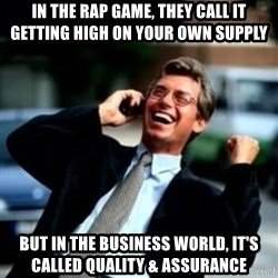 HaHa! Business! Guy! - in the rap game, they call it getting high on your own supply but in the business world, it's called quality & assurance