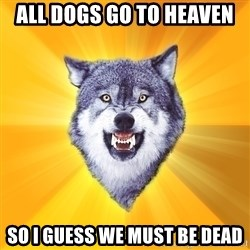 Courage Wolf - all dogs go to heaven So i guess we must be dead