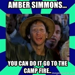 You can do it! - Amber Simmons...  You can do it go to the camp fire..