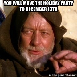 JEDI KNIGHT - You will move the holiday party to december 13th