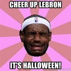 LeBron James - cheer up Lebron it's Halloween!