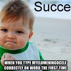 success baby - wHEN YOU TYPE myelomeningocele CORRECTLY ON WORD THE FIRST TIME