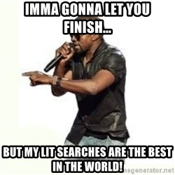 Imma Let you finish kanye west - Imma Gonna let you finish... But my lit searches are the best in tHe world!