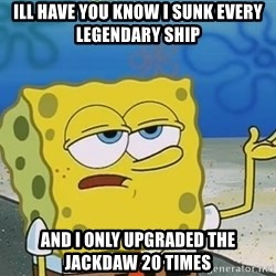 I'll have you know Spongebob - ill have you know i sunk every legendary ship and i only upgraded the jackdaw 20 times