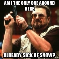 john goodman - Am i the only one around here Already sick of snow?