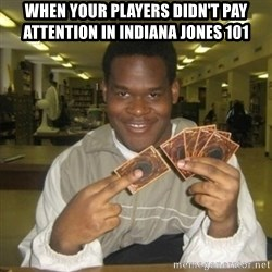 You just activated my trap card - When your players didn't pay attention in Indiana Jones 101