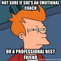 Not sure if troll - not sure if she's an emotional coach Or a professional best friend