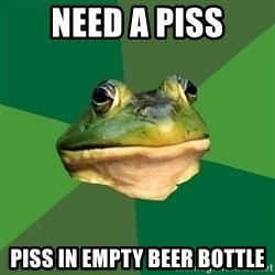 Foul Bachelor Frog - Need a piss Piss in empty beer bottle