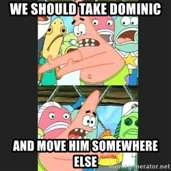 Pushing Patrick - We should take dominic And Move him somewhere else