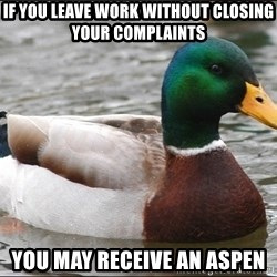 Actual Advice Mallard 1 - if you leave work without closing your complaints you may receive an aspen