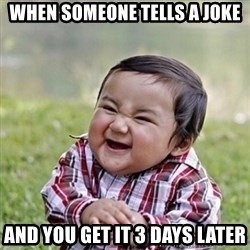 Niño Malvado - Evil Toddler - when someone tells a joke and you get it 3 days later