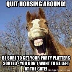 Horse - quit horsing around! be sure to get your party platters sorted - you don't want to be left at the gate!