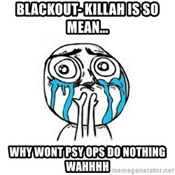 Crying face - BLackout- killah is so mean... Why wont psy ops do nothing wahhhh