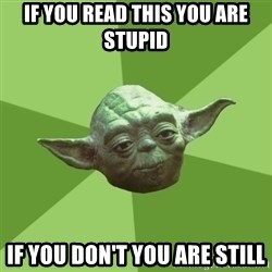 Advice Yoda Gives - If you read this you are stupid if you don't you are still