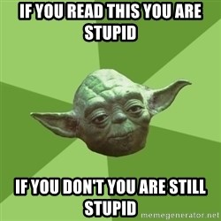 Advice Yoda Gives - If you read this you are stupid if you don't you are still stupid
